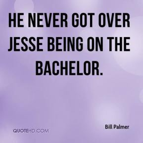 Bill Palmer - He never got over Jesse being on The Bachelor.