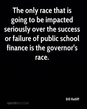 Bill Ratliff - The only race that is going to be impacted seriously over the success or failure of public school finance is the governor's race.