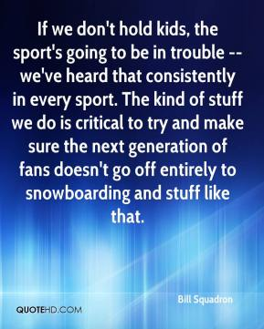 Bill Squadron - If we don't hold kids, the sport's going to be in trouble -- we've heard that consistently in every sport. The kind of stuff we do is critical to try and make sure the next generation of fans doesn't go off entirely to snowboarding and stuff like that.