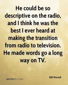 Bill Worrell - He could be so descriptive on the radio, and I think he was the best I ever heard at making the transition from radio to television. He made words go a long way on TV.