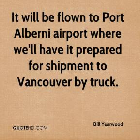 Bill Yearwood - It will be flown to Port Alberni airport where we'll have it prepared for shipment to Vancouver by truck.