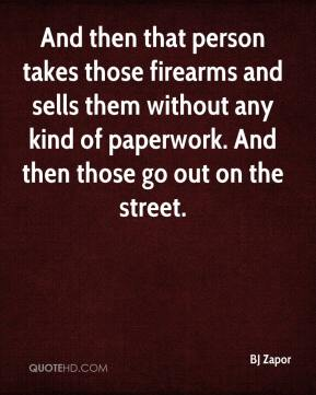 And then that person takes those firearms and sells them without any kind of paperwork. And then those go out on the street.