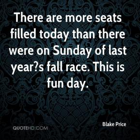 Blake Price - There are more seats filled today than there were on Sunday of last year?s fall race. This is fun day.