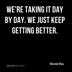 Blendal Elias - We're taking it day by day. We just keep getting better.