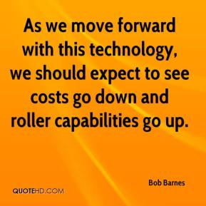 Bob Barnes - As we move forward with this technology, we should expect to see costs go down and roller capabilities go up.