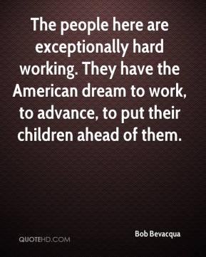 Bob Bevacqua - The people here are exceptionally hard working. They have the American dream to work, to advance, to put their children ahead of them.