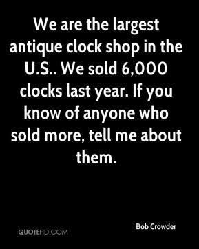 Bob Crowder - We are the largest antique clock shop in the U.S.. We sold 6,000 clocks last year. If you know of anyone who sold more, tell me about them.