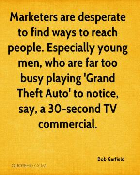 Bob Garfield - Marketers are desperate to find ways to reach people. Especially young men, who are far too busy playing 'Grand Theft Auto' to notice, say, a 30-second TV commercial.