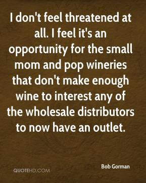 Bob Gorman - I don't feel threatened at all. I feel it's an opportunity for the small mom and pop wineries that don't make enough wine to interest any of the wholesale distributors to now have an outlet.
