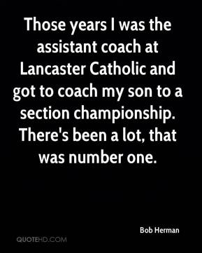 Bob Herman - Those years I was the assistant coach at Lancaster Catholic and got to coach my son to a section championship. There's been a lot, that was number one.