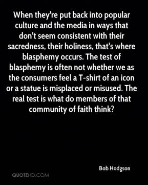 Bob Hodgson - When they're put back into popular culture and the media in ways that don't seem consistent with their sacredness, their holiness, that's where blasphemy occurs. The test of blasphemy is often not whether we as the consumers feel a T-shirt of an icon or a statue is misplaced or misused. The real test is what do members of that community of faith think?