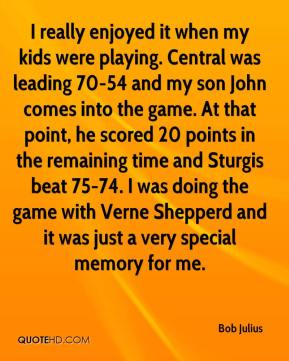 Bob Julius - I really enjoyed it when my kids were playing. Central was leading 70-54 and my son John comes into the game. At that point, he scored 20 points in the remaining time and Sturgis beat 75-74. I was doing the game with Verne Shepperd and it was just a very special memory for me.