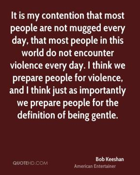 Bob Keeshan - It is my contention that most people are not mugged every day, that most people in this world do not encounter violence every day. I think we prepare people for violence, and I think just as importantly we prepare people for the definition of being gentle.
