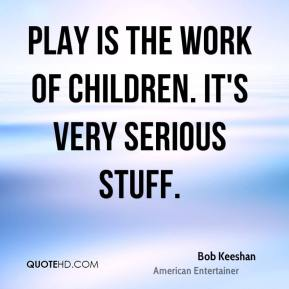 Play is the work of children. It's very serious stuff.