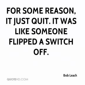 Bob Leach - For some reason, it just quit. It was like someone flipped a switch off.