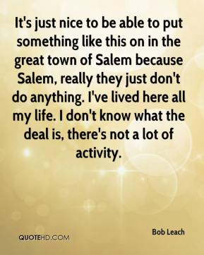It's just nice to be able to put something like this on in the great town of Salem because Salem, really they just don't do anything. I've lived here all my life. I don't know what the deal is, there's not a lot of activity.