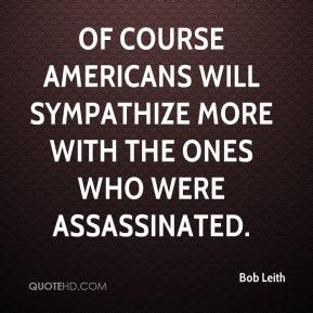 Bob Leith - Of course Americans will sympathize more with the ones who were assassinated.