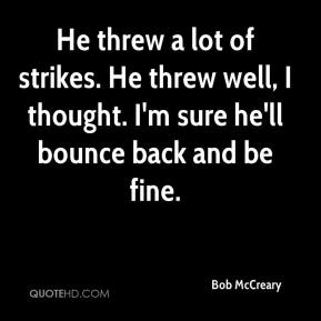 Bob McCreary - He threw a lot of strikes. He threw well, I thought. I'm sure he'll bounce back and be fine.