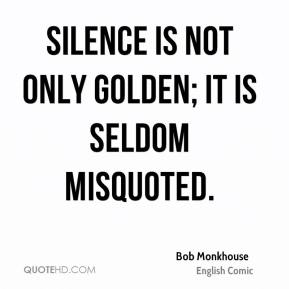 Bob Monkhouse - Silence is not only golden; it is seldom misquoted.