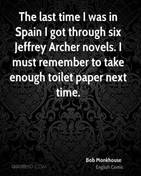 Bob Monkhouse - The last time I was in Spain I got through six Jeffrey Archer novels. I must remember to take enough toilet paper next time.