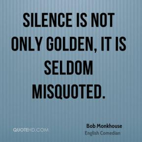 Bob Monkhouse - Silence is not only golden, it is seldom misquoted.