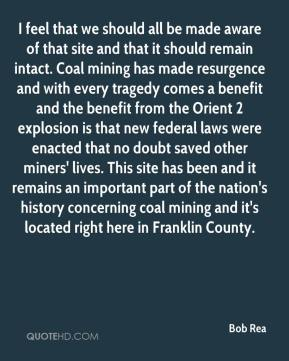 Bob Rea - I feel that we should all be made aware of that site and that it should remain intact. Coal mining has made resurgence and with every tragedy comes a benefit and the benefit from the Orient 2 explosion is that new federal laws were enacted that no doubt saved other miners' lives. This site has been and it remains an important part of the nation's history concerning coal mining and it's located right here in Franklin County.