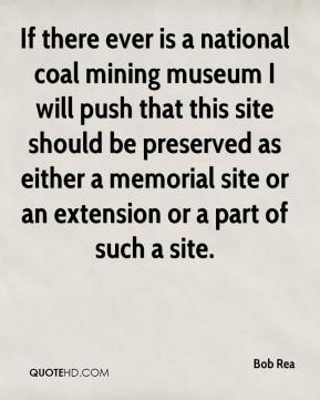 Bob Rea - If there ever is a national coal mining museum I will push that this site should be preserved as either a memorial site or an extension or a part of such a site.