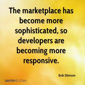 Bob Stimson - The marketplace has become more sophisticated, so developers are becoming more responsive.