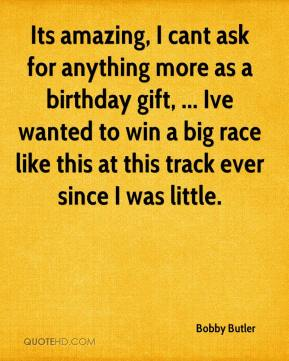 Bobby Butler - Its amazing, I cant ask for anything more as a birthday gift, ... Ive wanted to win a big race like this at this track ever since I was little.