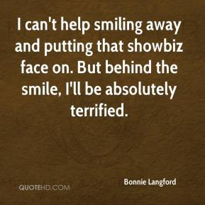 Bonnie Langford - I can't help smiling away and putting that showbiz face on. But behind the smile, I'll be absolutely terrified.