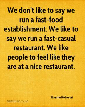 Bonnie Polverari - We don't like to say we run a fast-food establishment. We like to say we run a fast-casual restaurant. We like people to feel like they are at a nice restaurant.