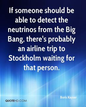 Boris Kayser - If someone should be able to detect the neutrinos from the Big Bang, there's probably an airline trip to Stockholm waiting for that person.