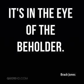 Brack Jones - It's in the eye of the beholder.