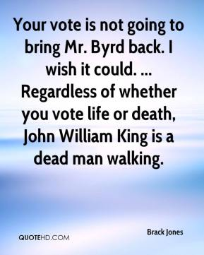 Brack Jones - Your vote is not going to bring Mr. Byrd back. I wish it could. ... Regardless of whether you vote life or death, John William King is a dead man walking.