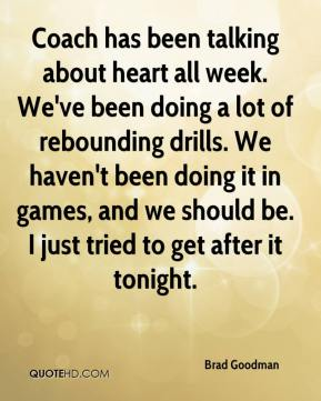 Brad Goodman - Coach has been talking about heart all week. We've been doing a lot of rebounding drills. We haven't been doing it in games, and we should be. I just tried to get after it tonight.
