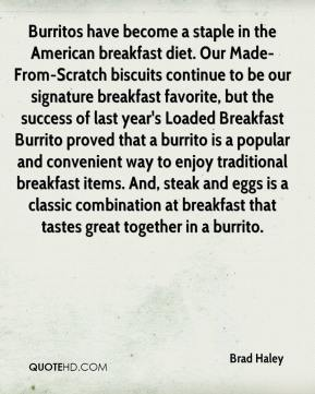 Brad Haley - Burritos have become a staple in the American breakfast diet. Our Made-From-Scratch biscuits continue to be our signature breakfast favorite, but the success of last year's Loaded Breakfast Burrito proved that a burrito is a popular and convenient way to enjoy traditional breakfast items. And, steak and eggs is a classic combination at breakfast that tastes great together in a burrito.