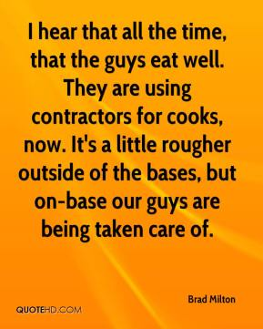 Brad Milton - I hear that all the time, that the guys eat well. They are using contractors for cooks, now. It's a little rougher outside of the bases, but on-base our guys are being taken care of.