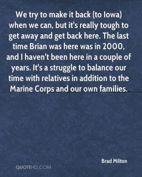 Brad Milton - We try to make it back (to Iowa) when we can, but it's really tough to get away and get back here. The last time Brian was here was in 2000, and I haven't been here in a couple of years. It's a struggle to balance our time with relatives in addition to the Marine Corps and our own families.