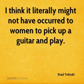 Brad Tolinski - I think it literally might not have occurred to women to pick up a guitar and play.