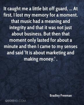 Bradley Freeman - It caught me a little bit off guard, ... At first, I lost my memory for a moment, that music had a meaning and integrity and that it was not just about business. But then that moment only lasted for about a minute and then I came to my senses and said 'It is about marketing and making money.' .