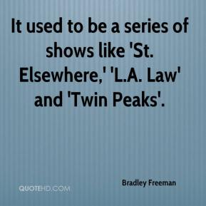 Bradley Freeman - It used to be a series of shows like 'St. Elsewhere,' 'L.A. Law' and 'Twin Peaks'.