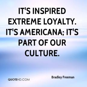Bradley Freeman - It's inspired extreme loyalty. It's Americana; it's part of our culture.