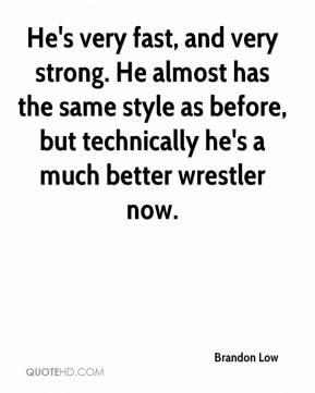 Brandon Low - He's very fast, and very strong. He almost has the same style as before, but technically he's a much better wrestler now.