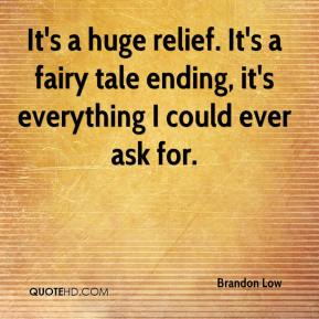 Brandon Low - It's a huge relief. It's a fairy tale ending, it's everything I could ever ask for.