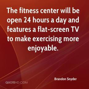 Brandon Snyder - The fitness center will be open 24 hours a day and features a flat-screen TV to make exercising more enjoyable.