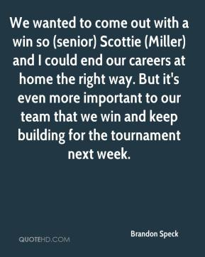 Brandon Speck - We wanted to come out with a win so (senior) Scottie (Miller) and I could end our careers at home the right way. But it's even more important to our team that we win and keep building for the tournament next week.