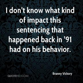 Branny Vickory - I don't know what kind of impact this sentencing that happened back in '91 had on his behavior.