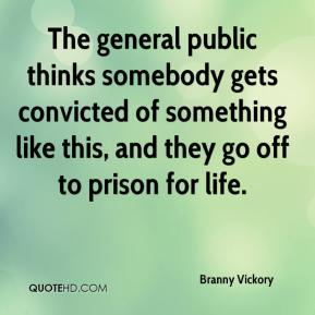 Branny Vickory - The general public thinks somebody gets convicted of something like this, and they go off to prison for life.