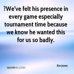 Bre Jones - ?We've felt his presence in every game especially tournament time because we know he wanted this for us so badly.