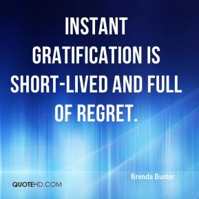 Instant gratification is short-lived and full of regret.
